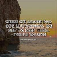 When we argue for our limitations, we get to keep them. -Evelyn Waugh