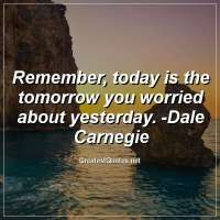 Remember, today is the tomorrow you worried about yesterday. -Dale Carnegie