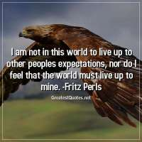 I am not in this world to live up to other peoples expectations, nor do I feel that the world must live up to mine. - Fritz Perls