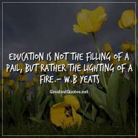 Education is not the filling of a pail, but rather the lighting of a fire.- W.B Yeats