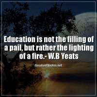 Education is not the filling of a pail, but rather the lighting of a fire.-W.B Yeats