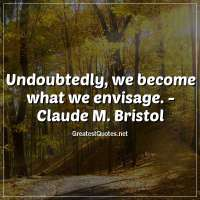 Undoubtedly, we become what we envisage. - Claude M. Bristol