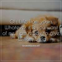 Oh, Life, I am yours. Whatever it is you want of me, I am ready to give. -William Steig
