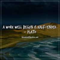 A work well begun is half-ended. - Plato