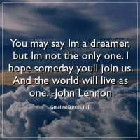 You may say Im a dreamer, but Im not the only one. I hope someday youll join us. And the world will live as one. - John Lennon