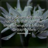 The problem with doing nothing is that you never know when youre finished. - Groucho Marx