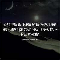 Getting in touch with your true self must be your first priority. - Tom Hopkins