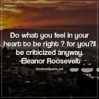 Do what you feel in your heart to be right ? for you?ll be criticized anyway. - Eleanor Roosevelt