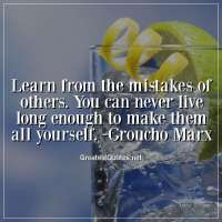 Learn from the mistakes of others. You can never live long enough to make them all yourself. - Groucho Marx