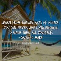 Learn from the mistakes of others. You can never live long enough to make them all yourself. -Groucho Marx