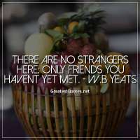 There are no strangers here; Only friends you havent yet met. - W.B Yeats
