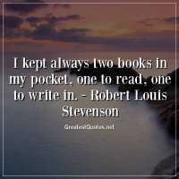 I kept always two books in my pocket, one to read, one to write in. - Robert Louis Stevenson