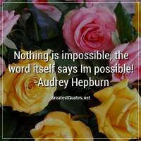 Nothing is impossible, the word itself says Im possible! - Audrey Hepburn