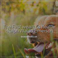 The First wealth is health. -Ralph Waldo Emerson