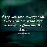 I beg you take courage; the brave soul can mend even disaster. - Catherine the Great