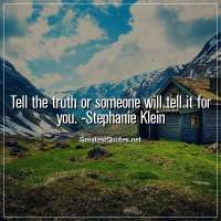 Tell the truth or someone will tell it for you. - Stephanie Klein