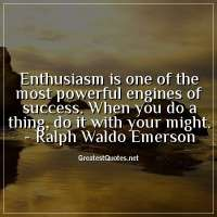 Enthusiasm is one of the most powerful engines of success. When you do a thing, do it with your might. -Ralph Waldo Emerson