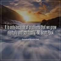 It is only because of problems that we grow mentally and spiritually. -M. Scott Peck