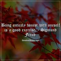 Being entirely honest with oneself is a good exercise. -Sigmund Freud