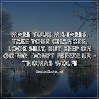 Make your mistakes, take your chances, look silly, but keep on going. Don?t freeze up. -Thomas Wolfe