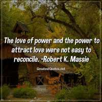 The love of power and the power to attract love were not easy to reconcile. -Robert K. Massie