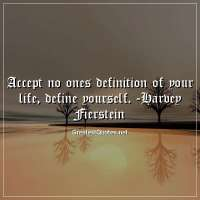 Accept no ones definition of your life, define yourself. -Harvey Fierstein