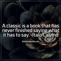 A classic is a book that has never finished saying what it has to say. -Italo Calvino