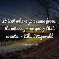 It isnt where you came from; its where youre going that counts. - Ella Fitzgerald