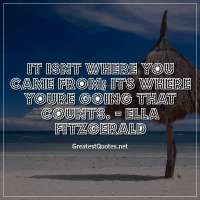 It isnt where you came from, its where youre going that counts. -Ella Fitzgerald