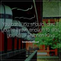 You can, you should, and if you?re brave enough to start, you will. -Stephen King