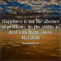 Happiness is not the absence of problems, its the ability to deal with them. - Steve Maraboli