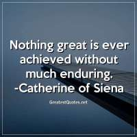 Nothing great is ever achieved without much enduring. - Catherine of Siena