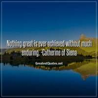 Nothing great is ever achieved without much enduring. -Catherine of Siena