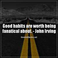 Good habits are worth being fanatical about. -John Irving