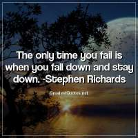 The only time you fail is when you fall down and stay down. -Stephen Richards