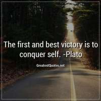 The first and best victory is to conquer self. -Plato
