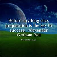 Before anything else, preparation is the key to success. - Alexander Graham Bell