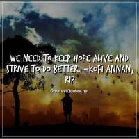 We need to keep hope alive and strive to do better. -Kofi Annan, RIP