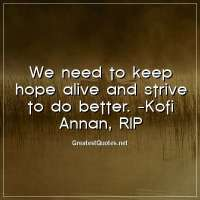 We need to keep hope alive and strive to do better. - Kofi Annan, RIP