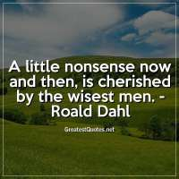 A little nonsense now and then, is cherished by the wisest men. - Roald Dahl