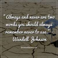 Always and never are two words you should always remember never to use. -Wendell Johnson