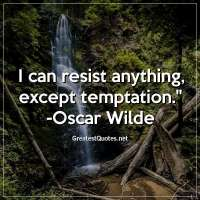 I can resist anything, except temptation. - Oscar Wilde