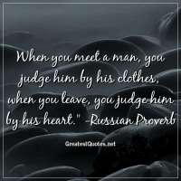 When you meet a man, you judge him by his clothes, when you leave, you judge him by his heart. -Russian Proverb