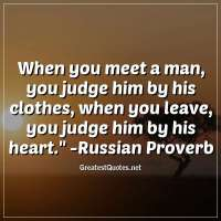 When you meet a man, you judge him by his clothes; when you leave, you judge him by his heart. - Russian Proverb