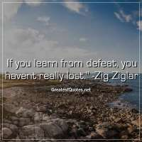 If you learn from defeat, you havent really lost. - Zig Ziglar