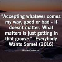 Accepting whatever comes my way, good or bad -it doesnt matter. What matters is just getting in that groove. -Everybody Wants Some! (2016