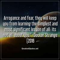 Arrogance and fear, they will keep you from learning the simplest and most significant lesson of all: its not all about you. -Doctor Strange (2016