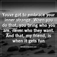 Youve got to embrace your inner strange. When you do that, you bring who you are, never who they want. And that, my friend, is when it gets fun