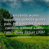 Everybody wants happiness, nobody wants pain, but you cant have a rainbow without a little rain. - Baby Driver (2017)
