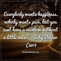 Everybody wants happiness, nobody wants pain, but you cant have a rainbow without a little rain. -Baby Driver (2017